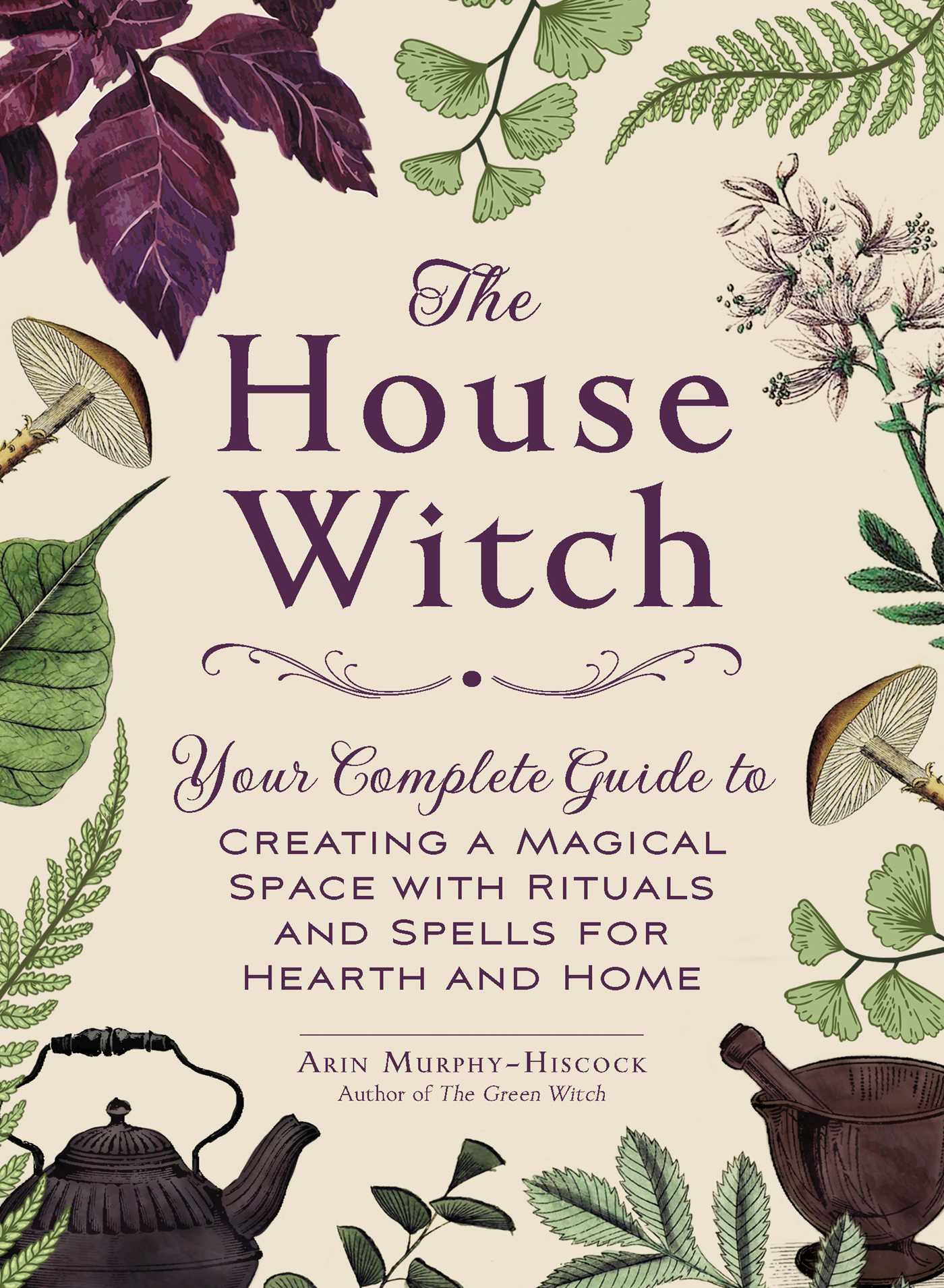 The House Witch : Your Complete Guide to Creating a Magical Space with Rituals and Spells for Hearth and Home | Faith & Spirituality