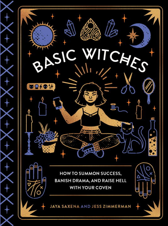 Basic Witches : How to Summon Success, Banish Drama, and Raise Hell with Your Coven | Faith & Spirituality