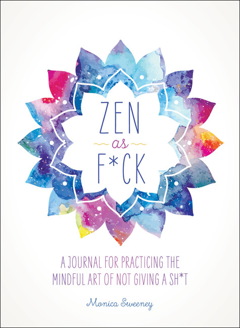 Zen as F*ck : A Journal for Practicing the Mindful Art of Not Giving a Sh*t | Hobbies