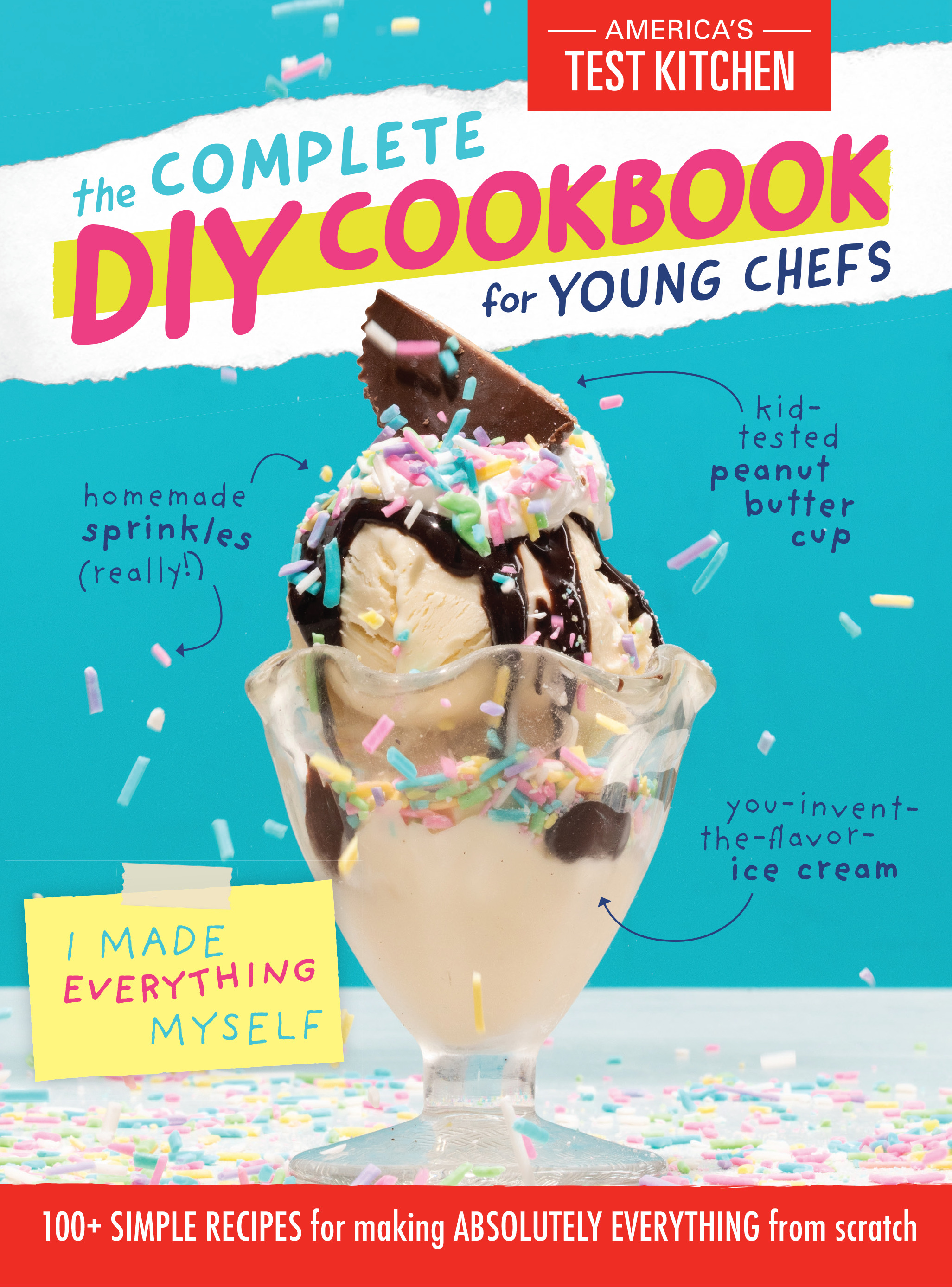 The Complete DIY Cookbook for Young Chefs : 100+ Simple Recipes for Making Absolutely Everything from Scratch | Cookbook