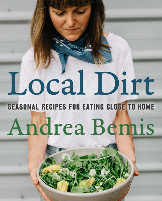Local Dirt : Seasonal Recipes for Eating Close to Home | Cookbook