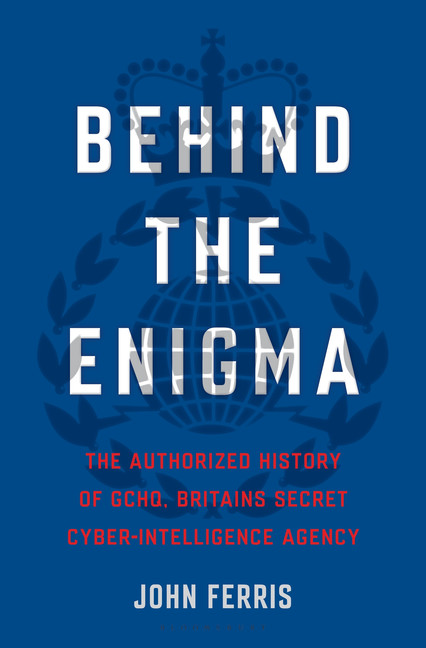 Behind the Enigma : The Authorized History of GCHQ, Britain's Secret Cyber-Intelligence Agency | History & Society