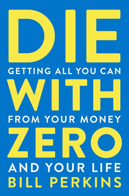 Die with Zero : Getting All You Can from Your Money and Your Life | Business & Management