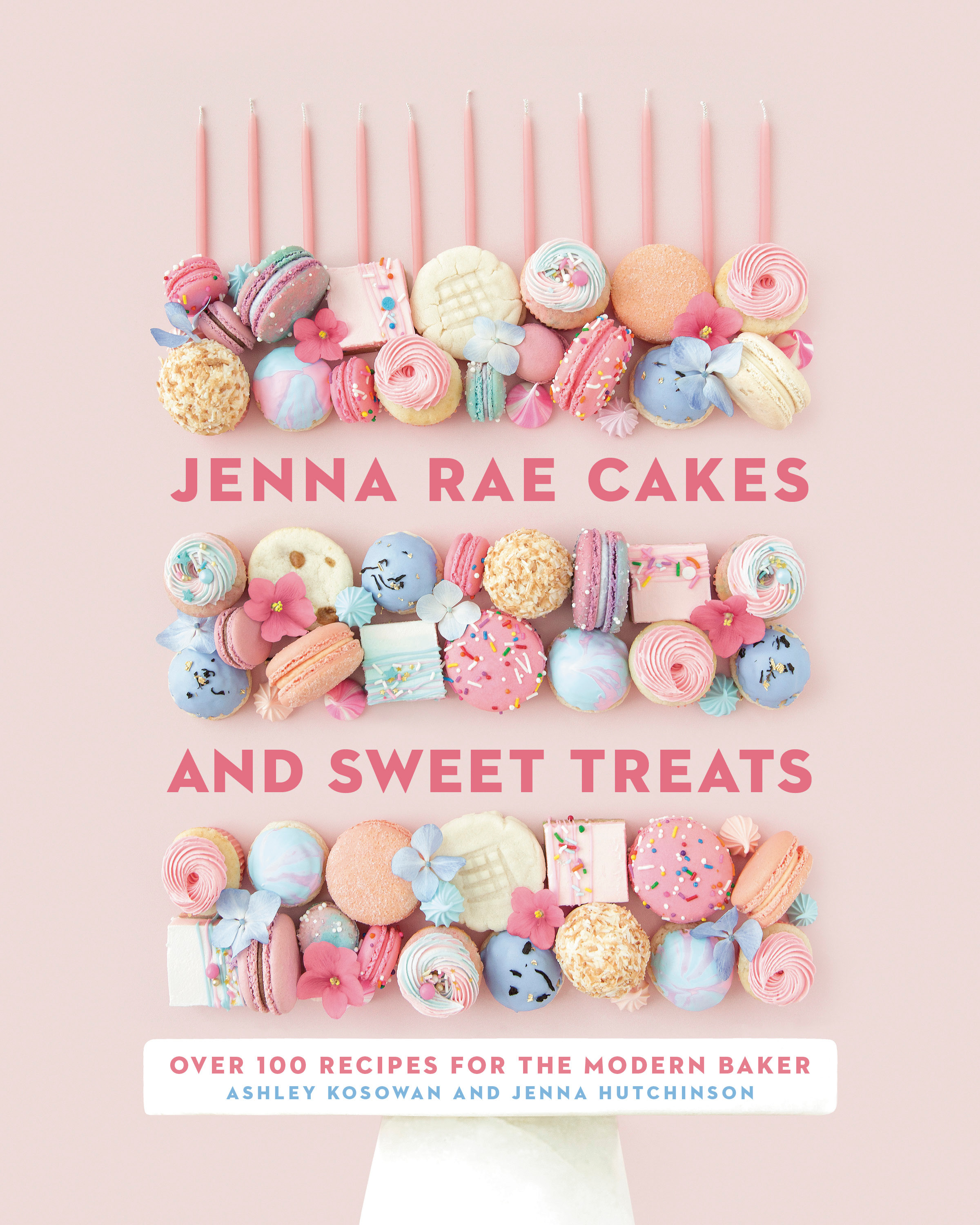 Jenna Rae Cakes and Sweet Treats : Over 100 Recipes for the Modern Baker | Cookbook