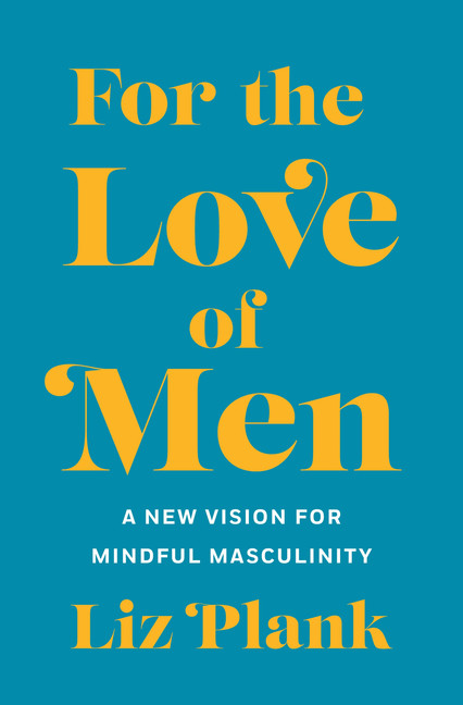 For the Love of Men : From Toxic to a More Mindful Masculinity | History & Society