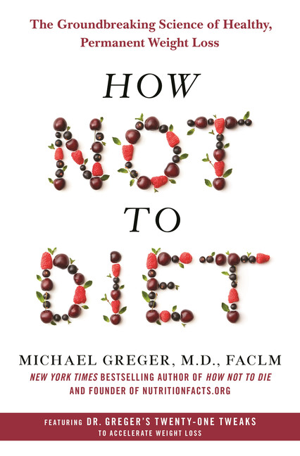 How Not to Diet : The Groundbreaking Science of Healthy, Permanent Weight Loss | Health